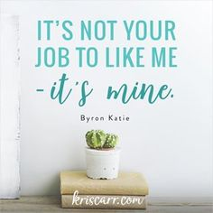It's not your job to like me; it's mine. -Byron Katie I love this inspirational quote. I may use it as an affirmation!