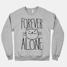 Forever Alone cat sweatshirt Our groups of girlfriends should get these to wear together and be all cute and match