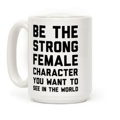 Be The Strong Female Character You Want To See In The World - Show off your hardcore feminism with this radical feminist inspired, badass female coffee mug! Be strong and smash the patriarchy!