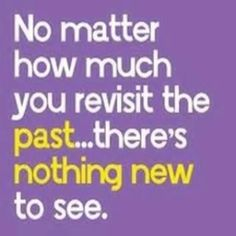 That is true and wise. The past is not a place to live it is an experience from which to learn. To move on you have to let go and be at peace
