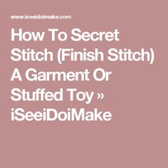 How To Secret Stitch (Finish Stitch) A Garment Or Stuffed Toy » iSeeiDoiMake