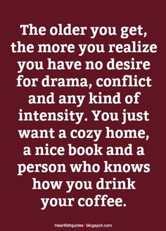 The older you get, the more you realize you have no desire for drama, conflict and any kind of intensity.