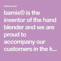 bamix® is the inventor of the hand blender and we are proud to accompany our customers in the kitchen for a lifetime. No similar product manages to combine so many applications in a single space-saving, easy-to-use and easy-to-clean kitchen appliance.