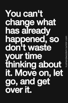 40 Amazing Motivational and Inspirational Quotes -You can't change what has already happened, so don't waste your time thinking about it. Move on, let go, and get over it.