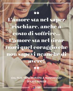 """""""L'amore sta nel saper rischiare, anche a costo di soffrire… L'amore sta nel tirar fuori quel coraggio che non sapevi neanche di avere!"""" dal film """"Innamorarsi a Manhattan"""" di Kate Parker"""