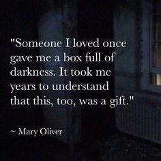 """Somebody I loved once gave me a box full of darkness. It took me years to understand that this, too, was a gift."" ~Mary Oliver  The darkness and dark side get a bad rap in our society, but it is nothing to be feared or judged, but loved as the eternal twin flame soulmate of the light. There is a gift hiding in your darkness, are you brave enough to find it?"