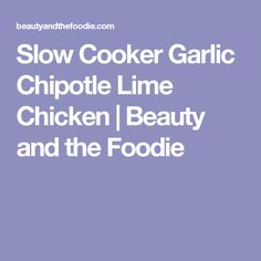 Slow Cooker Garlic Chipotle Lime Chicken | Beauty and the Foodie