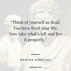 from @dailystoic - Think of yourself as dead. You have lived your life. Now take what's left and live it properly. - Marcus Aurelius