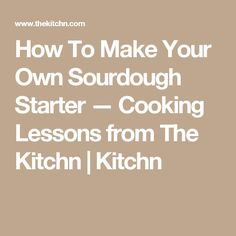 How To Make Your Own Sourdough Starter — Cooking Lessons from The Kitchn | Kitchn