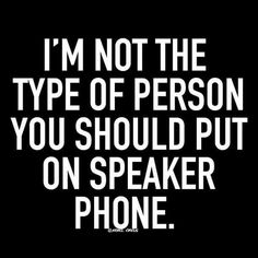 I'm not the type of person you should put on speaker phone