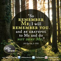 Qur'an al-Baqarah (The Cow) 2:152: So remember Me; I will remember you. And be grateful to Me and do not deny Me.