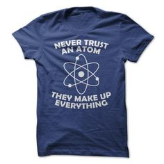 Never Trust an Atom T Shirts, Hoodies, Sweatshirts. CHECK PRICE ==► https://www.sunfrog.com/Geek-Tech/Never-Trust-an-Atom-21915295-Guys.html?41382