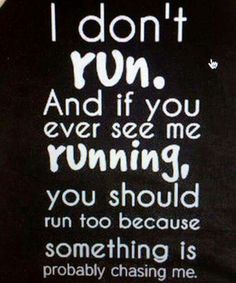 I don't run. And if you ever see me running, you should run too because something is probably chasing me.