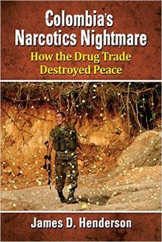 Availability: http://130.157.138.11/record=b3872743~S13 Colombia's Narcotics Nightmare: How the Drug Trade Destroyed Peace: James D. Henderson. Describes how in the late 1960s narcotics traffickers from the United States convinced Colombians who had no previous involvement in the drug trade to grow marijuana for export to America