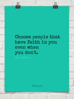 Choose people that have faith in you even when you don't. by Stace Morris #114312