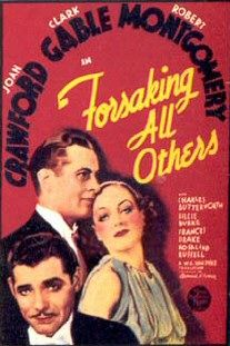 "Forsaking All Others is a 1934 American romantic comedy-drama film directed by W.S. Van Dyke, and starring Joan Crawford, Clark Gable and Robert Montgomery. In this ""comedy of errors"", three friends of long-standing are involved in a love triangle. The screenplay was written by Joseph L. Mankiewicz, which was based upon a 1933 play by Edward Barry Roberts and Frank Morgan Cavett. Forsaking All Others is the sixth of eight cinematic collaborations between Crawford and Gable."