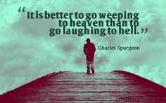 It is better to go weeping into heaven then to go laughing to hell. Biblical Quotes, Religious Quotes, Faith Quotes, Bible Verses, Christian Messages, Christian Memes, Salvation Quotes, Charles Spurgeon Quotes, Bible Humor