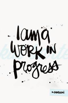 Life is always a work in progress; do good, be good.