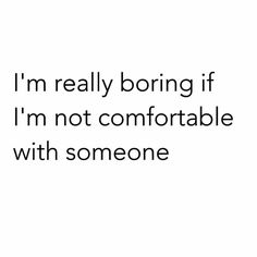absolutely true - most people think I am boring :)