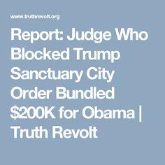 Report: Judge Who Blocked Trump Sanctuary City Order Bundled $200K for Obama   Truth Revolt