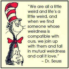 I need someone with my weirdness and together we shall be weird as hell.