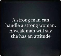 A strong man can handle a strong woman....