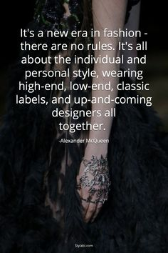 """It's a new era in fashion - there are no rules. It's all about the individual and personal style, wearing high-end, low-end, classic labels, and up-and-coming designers all together."" - Alexander McQueen"