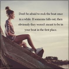 Don't be afraid to rock the boat once in a while. If someone falls out, then obviously they weren't meant to be in your boat in the first place.