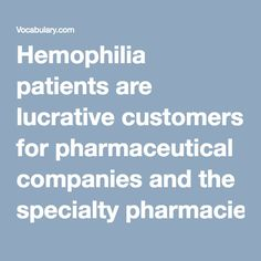 Hemophilia patients are lucrative customers for pharmaceutical companies and the specialty pharmacies that act as middlemen and take a cut of the treatment cost. #take a cut of sth: 从...分成 middleman:中介人 midwife: 接生婆 hemophilia:血友病