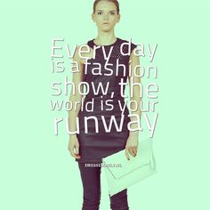 Every day is a fashion show, the world is your runway  #fashion #quote #inspirational #runway #fashionshow