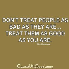 Don't treat people as bad as they are... treat them as good as you are. ~Rita Ghatourey  www.causeurgood.com  #quotes #people