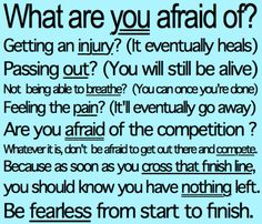 What are you afraid of? Getting an injury? (It'll heal.) Passing out? (You're still living.) Not being able to breathe? (Wait til' you're done.) Feeling the pain? (It'll go away.) Are you afraid of competition? Whatever it is, don't be afraid to get out there and compete. Because as soon as you cross that finish line, you should know you have nothing left. Be fearless from start to finish.