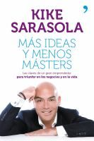 Más ideas y menos másters : las claves de un gran emprendedor para triunfar en los negocios y en la vida / Kike Sarasola ; con la colaboración de Rocio Verdasco