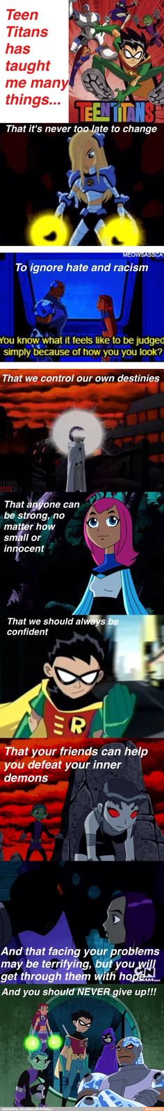 What Teen Titan has taught me: They forgot: to not judge based on looks (starfire changes looks into fully tamaranian), to never give up on love (starfire and robin), to forgive (starfire and her sister), etc.