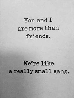 """""""You and I are more than friends. We're like a really small gang."""""""