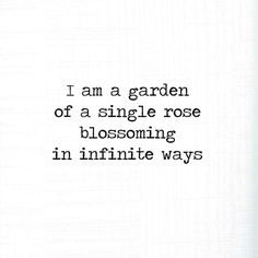 """I am a garden of a single rose blossoming in infinite ways."" -Sonia Azalia"