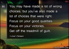 You may have made a lot of wrong choices, but you've also made a lot of choices that were right. Focus on your good qualities. Focus on your victories. Get off the treadmill of guilt