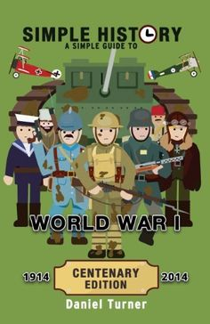 Simple History: A simple guide to World War I - CENTENARY EDITION by Daniel Turner, http://www.amazon.com/dp/B00JG8MBWW/ref=cm_sw_r_pi_dp_h7Deub0BB581V