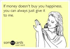 Funny Cry for Help Ecard: If money doesn't buy you happiness, you can always just give it to me. Really Funny, The Funny, Money Quotes, E Cards, Some Words, Just For Laughs, So Little Time, Laugh Out Loud, I Laughed