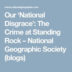 Our 'National Disgrace': The Crime at Standing Rock – National Geographic Society (blogs)