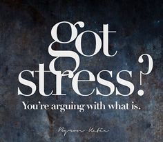 Got stress? You're arguing with what is.  - Byron Katie