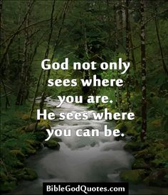 God not only sees where you are. He sees where you can be.