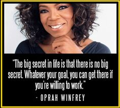 """The big secret in life is that there is no big secret. Whatever your goal, you can get there if you're willing to work."" - Oprah Winfrey"