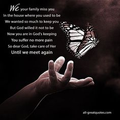 We your family miss you, In the house where you used to be. We wanted so much to keep you, but God willed it not to be. Now you are in God's keeping, you suffer no more pain, so dear God, take care of her until we meet again – Free In Loving Memory Cards For Her To Share On Facebook