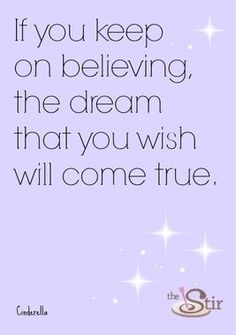 If you keep on believing, the dream that you wish will come true. -Cinderella