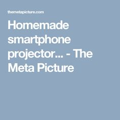 Homemade smartphone projector... - The Meta Picture