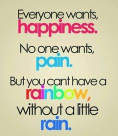Everyone wants happiness.  No one wants pain.  But you can't have a rainbow, without a little rain.  #quote #poem #rainbow