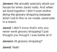 :what a fantastic conclusion to come to when faced with the question of why your doing all the shopping!! Not because of who is eating the most, but delusions of being able to successfully navigate the treacherous shopping centre better >_< lol I bet this was supported by how Jensen wouldn't get candy's from the market and Jared would come home with 2 shopping trolleys of sugared treats