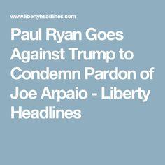 Paul Ryan Goes Against Trump to Condemn Pardon of Joe Arpaio - Liberty Headlines