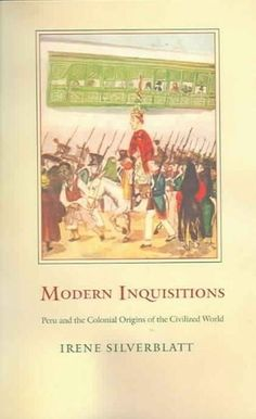 Modern Inquisitions: Peru And The Colonial Origins Of The Civilized World (Latin America Otherwise): Modern Inquisitions